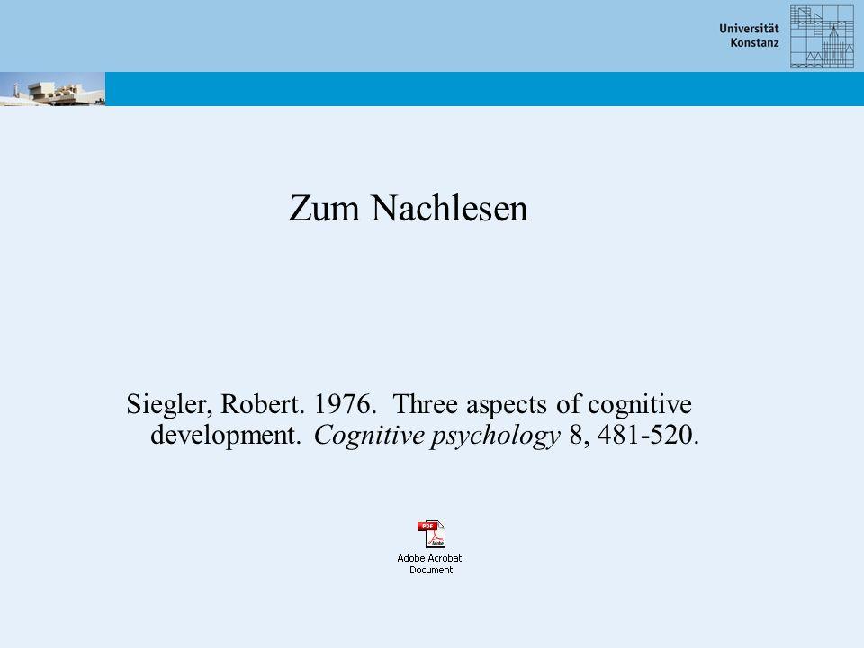 Zum Nachlesen Siegler, Robert. 1976. Three aspects of cognitive development.