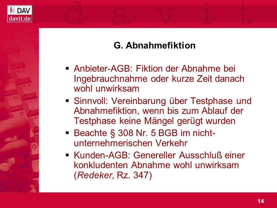 G. Abnahmefiktion Anbieter-AGB: Fiktion der Abnahme bei Ingebrauchnahme oder kurze Zeit danach wohl unwirksam.