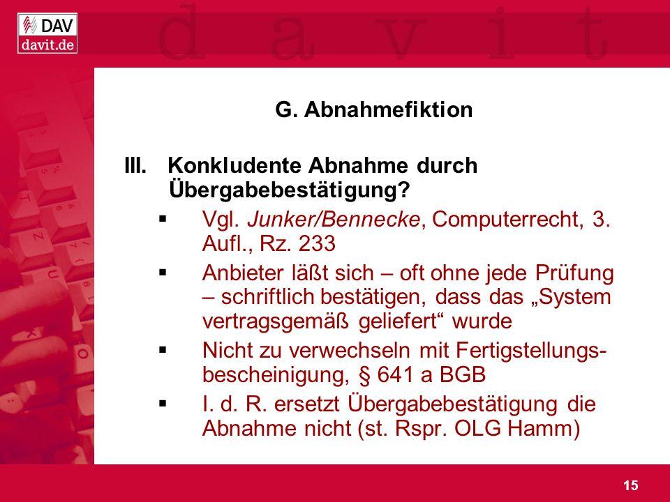 G. Abnahmefiktion III. Konkludente Abnahme durch Übergabebestätigung Vgl. Junker/Bennecke, Computerrecht, 3. Aufl., Rz. 233.