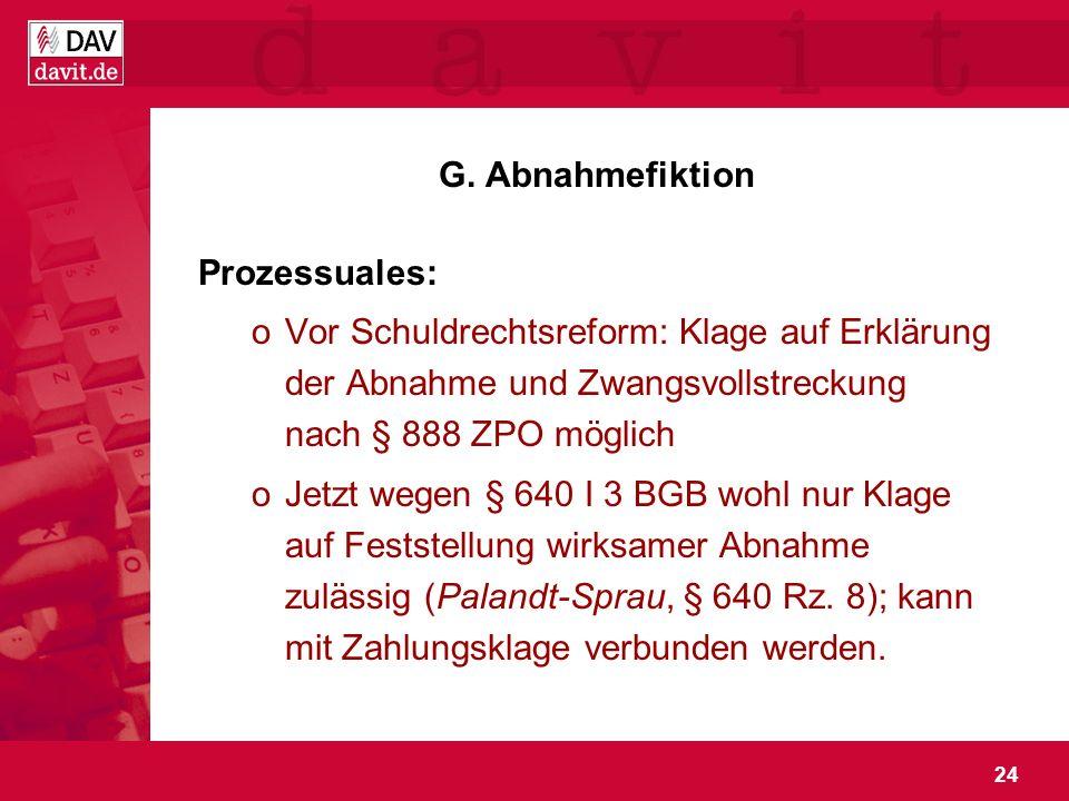 G. Abnahmefiktion Prozessuales: Vor Schuldrechtsreform: Klage auf Erklärung der Abnahme und Zwangsvollstreckung nach § 888 ZPO möglich.