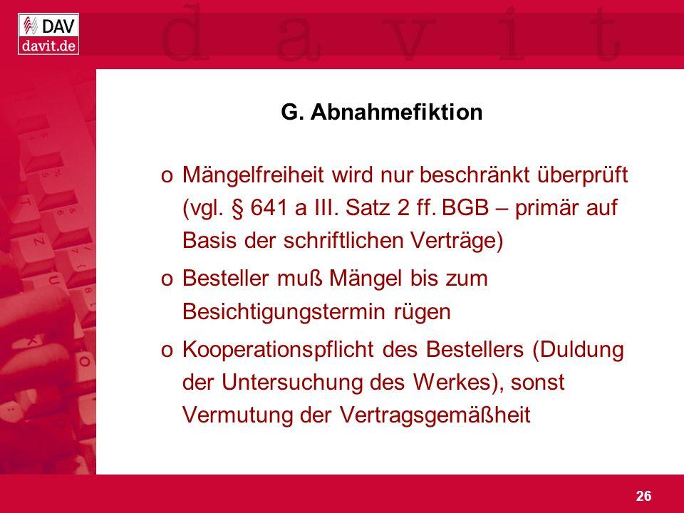G. Abnahmefiktion Mängelfreiheit wird nur beschränkt überprüft (vgl. § 641 a III. Satz 2 ff. BGB – primär auf Basis der schriftlichen Verträge)