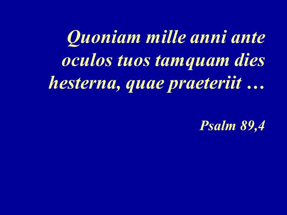 Quoniam mille anni ante oculos tuos tamquam dies hesterna, quae praeteriit … Psalm 89,4