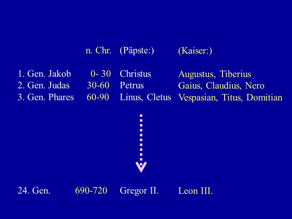 n. Chr.1. Gen. Jakob 0- 30. 2. Gen. Judas 30-60. 3. Gen. Phares 60-90. 24. Gen. 690-720.
