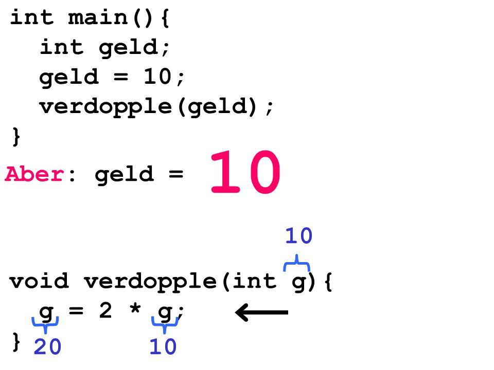 10 int main(){ int geld; geld = 10; verdopple(geld); } Aber: geld = 10