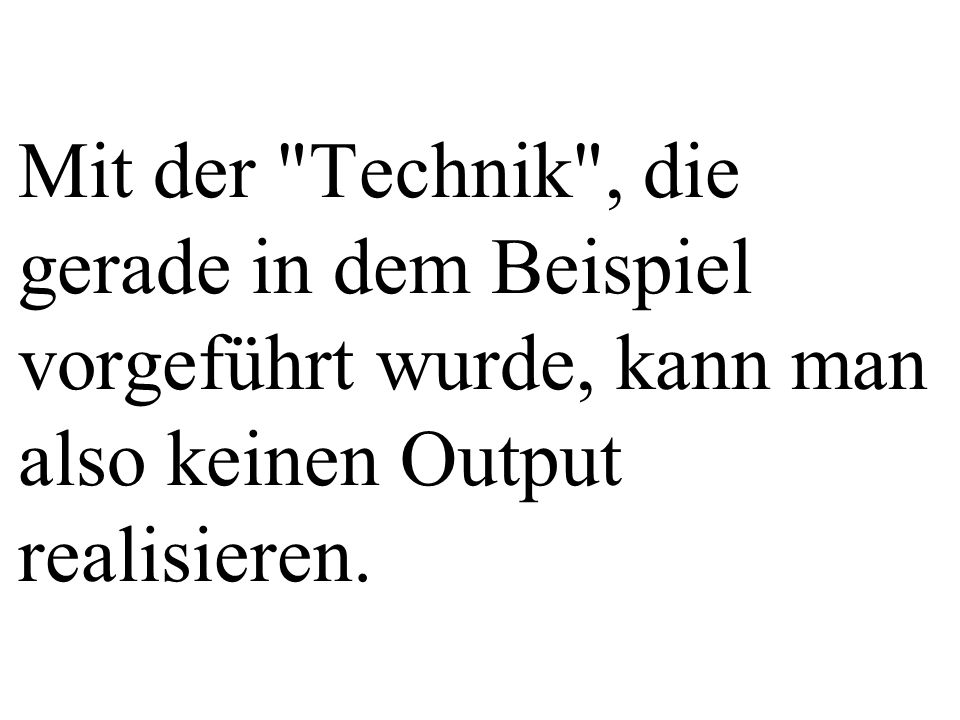 Mit der Technik , die gerade in dem Beispiel vorgeführt wurde, kann man also keinen Output realisieren.