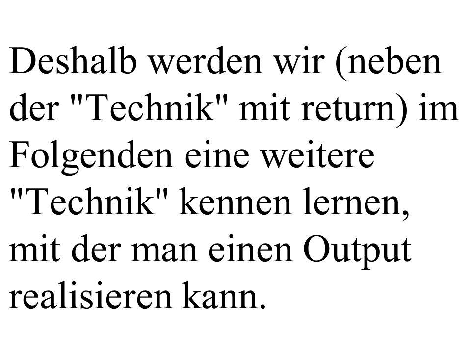 Deshalb werden wir (neben der Technik mit return) im Folgenden eine weitere Technik kennen lernen, mit der man einen Output realisieren kann.