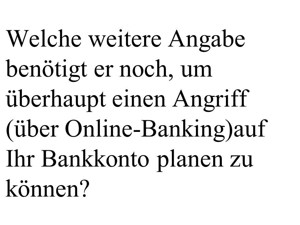 Welche weitere Angabe benötigt er noch, um überhaupt einen Angriff (über Online-Banking)auf Ihr Bankkonto planen zu können