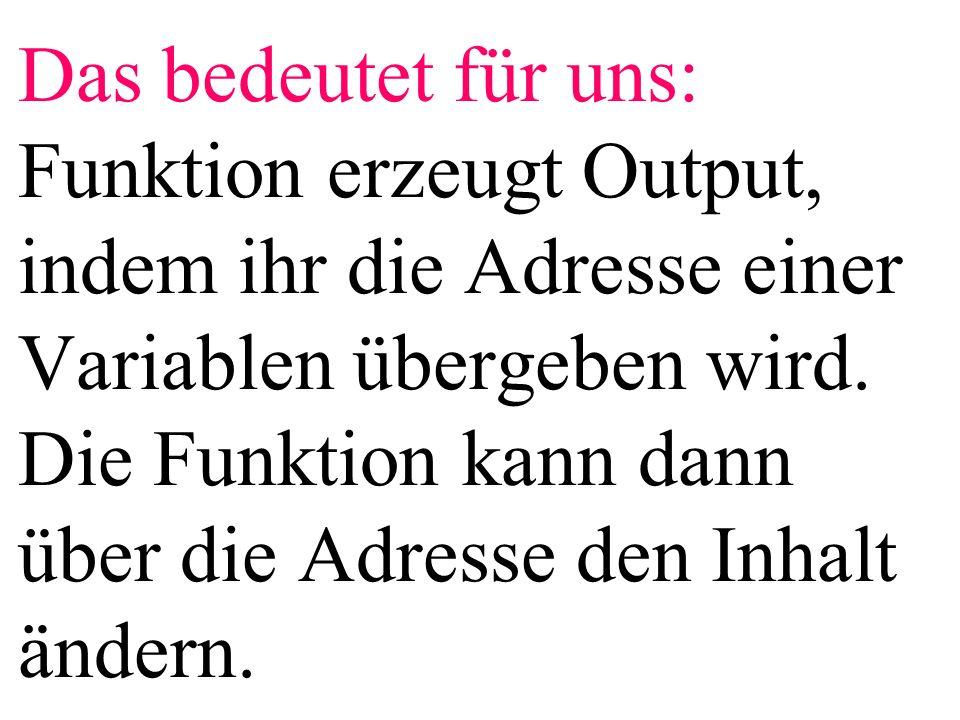 Das bedeutet für uns: Funktion erzeugt Output, indem ihr die Adresse einer Variablen übergeben wird.