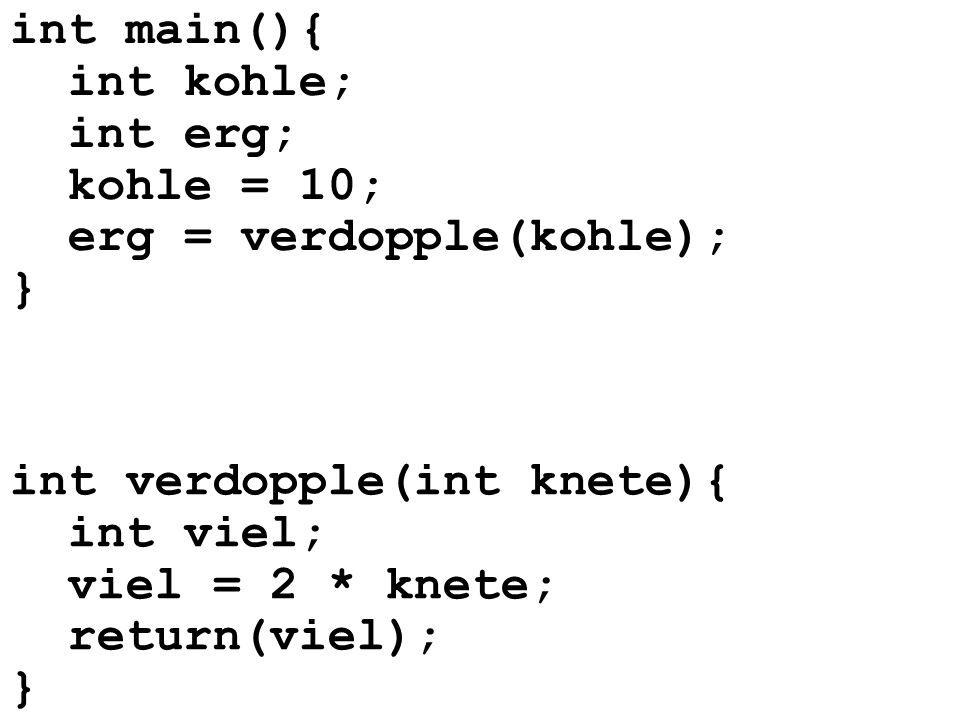 int main(){int kohle; int erg; kohle = 10; erg = verdopple(kohle); } int verdopple(int knete){ int viel;