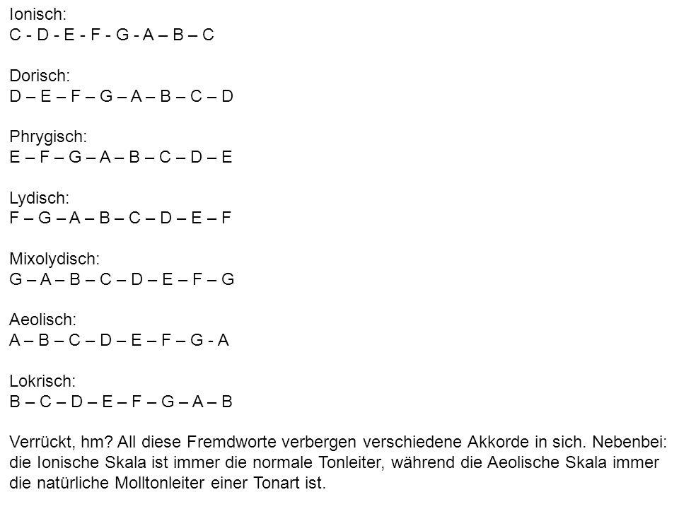 Ionisch:C - D - E - F - G - A – B – C. Dorisch: D – E – F – G – A – B – C – D. Phrygisch: E – F – G – A – B – C – D – E.
