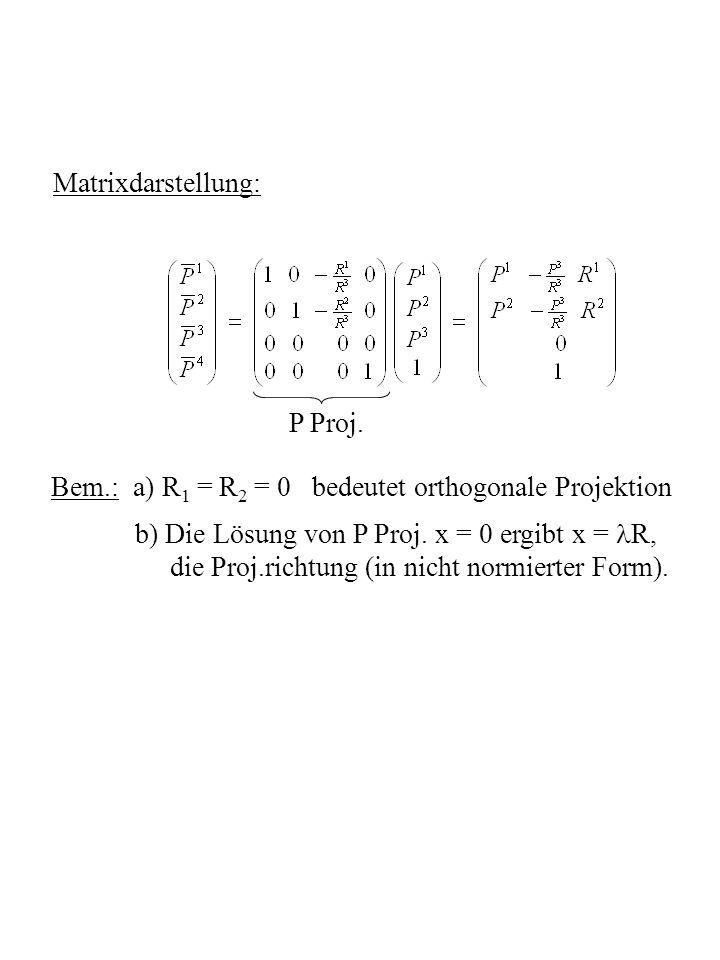 Matrixdarstellung: P Proj. Bem.: a) R1 = R2 = 0 bedeutet orthogonale Projektion. b) Die Lösung von P Proj. x = 0 ergibt x = R,