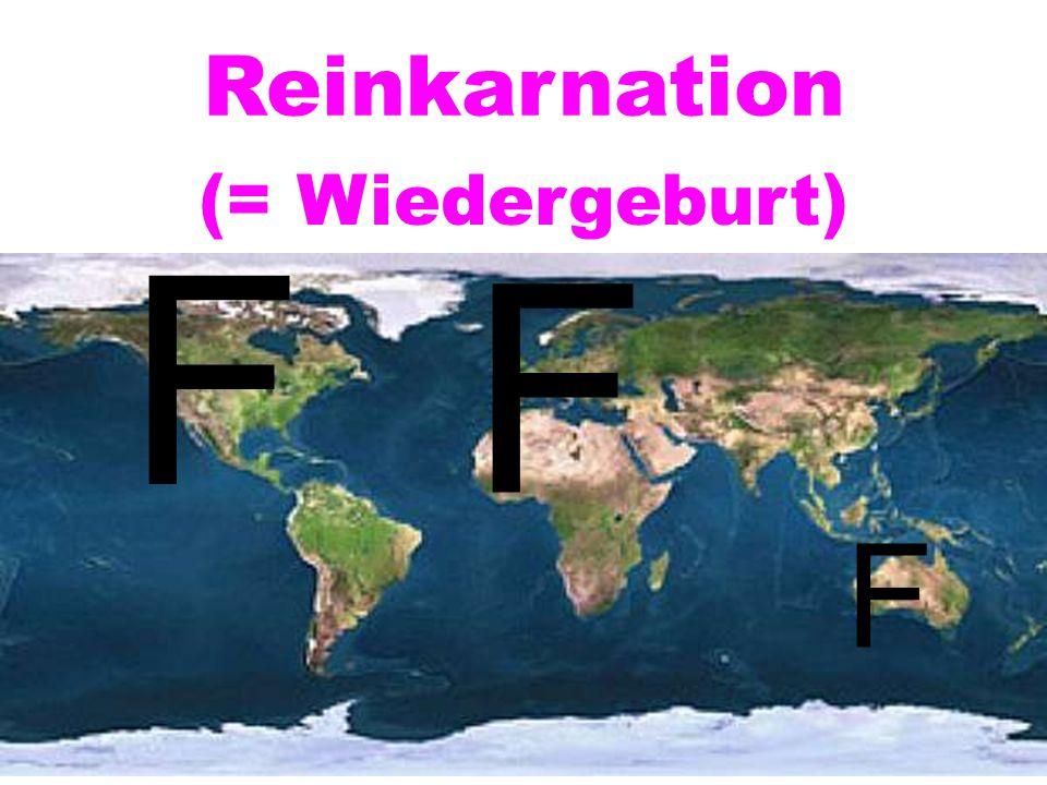 F F F Reinkarnation (= Wiedergeburt)