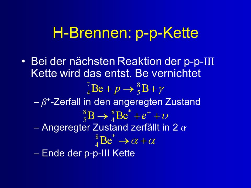 H-Brennen: p-p-Kette Bei der nächsten Reaktion der p-p-III Kette wird das entst. Be vernichtet. +-Zerfall in den angeregten Zustand.