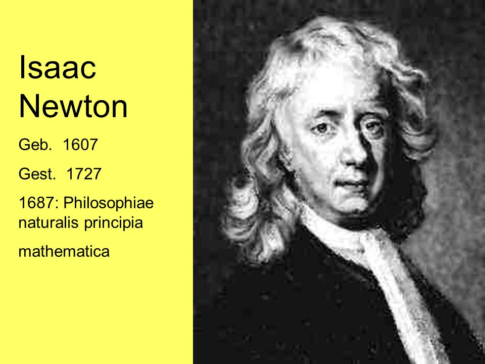 Isaac Newton Geb. 1607 Gest. 1727 1687: Philosophiae naturalis principia mathematica