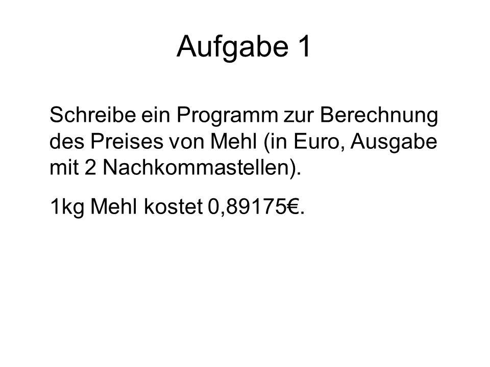 Aufgabe 1 Schreibe ein Programm zur Berechnung des Preises von Mehl (in Euro, Ausgabe mit 2 Nachkommastellen).