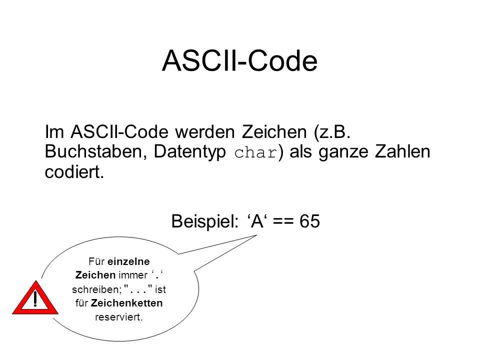 ASCII-Code Im ASCII-Code werden Zeichen (z.B. Buchstaben, Datentyp char) als ganze Zahlen codiert. Beispiel: 'A' == 65.