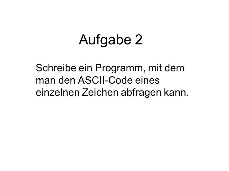 Aufgabe 2 Schreibe ein Programm, mit dem man den ASCII-Code eines einzelnen Zeichen abfragen kann.