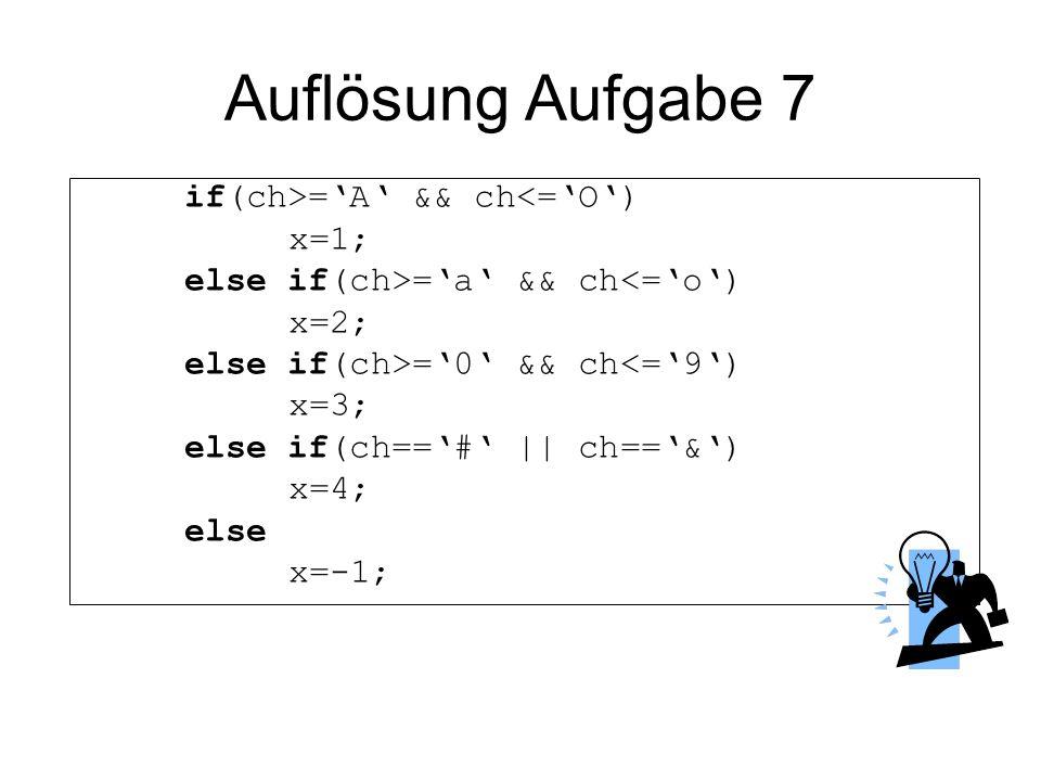 Auflösung Aufgabe 7 if(ch>='A' && ch<='O') x=1;