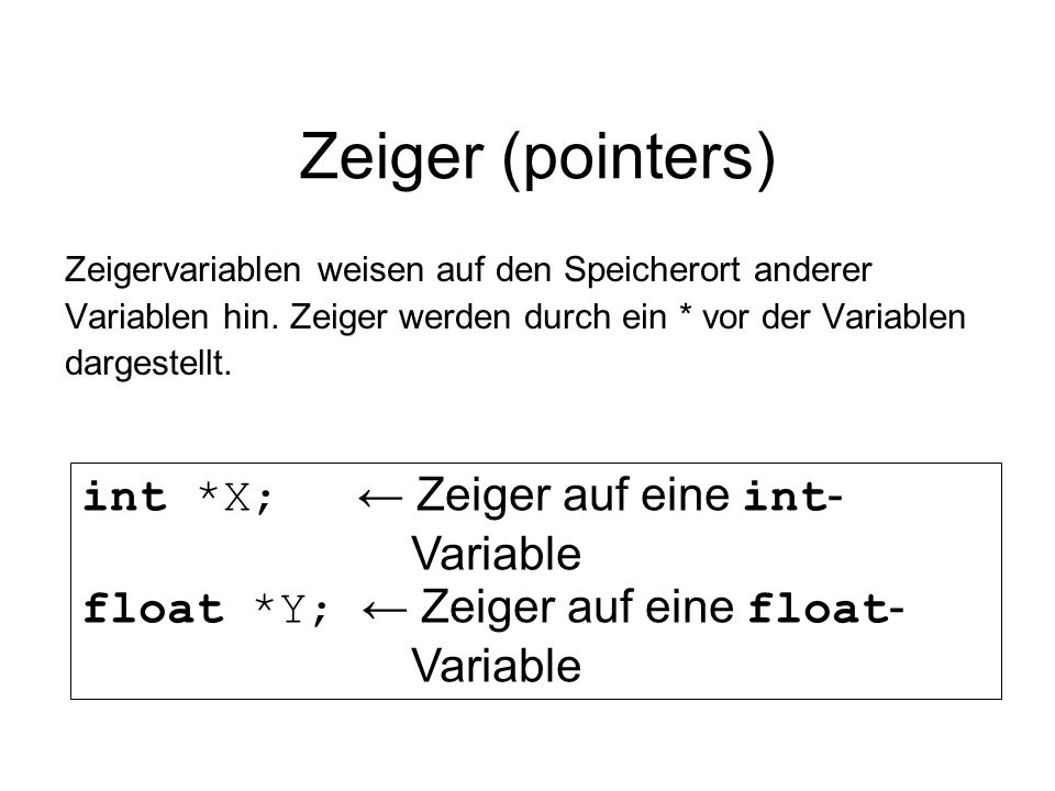 Zeiger (pointers) int *X; ← Zeiger auf eine int- Variable