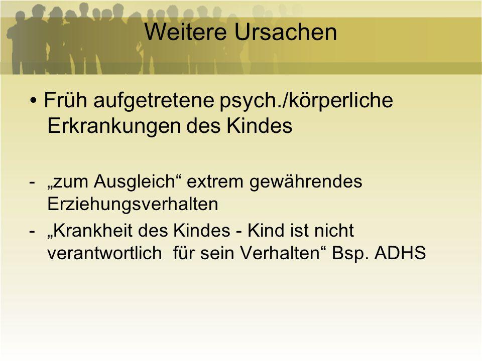 """Weitere Ursachen∙ Früh aufgetretene psych./körperliche Erkrankungen des Kindes. """"zum Ausgleich extrem gewährendes Erziehungsverhalten."""