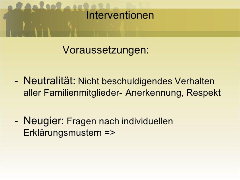 Interventionen Voraussetzungen: Neutralität: Nicht beschuldigendes Verhalten aller Familienmitglieder- Anerkennung, Respekt.