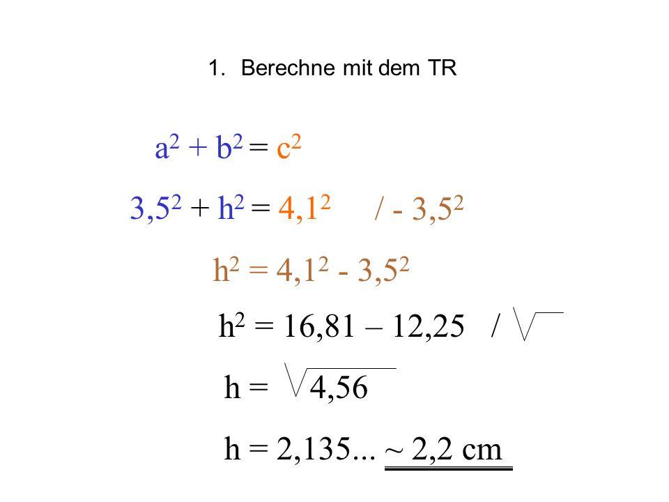 Berechne mit dem TR a2 + b2 = c2. 3,52 + h2 = 4,12. / - 3,52. h2 = 4,12 - 3,52. h2 = 16,81 – 12,25 /