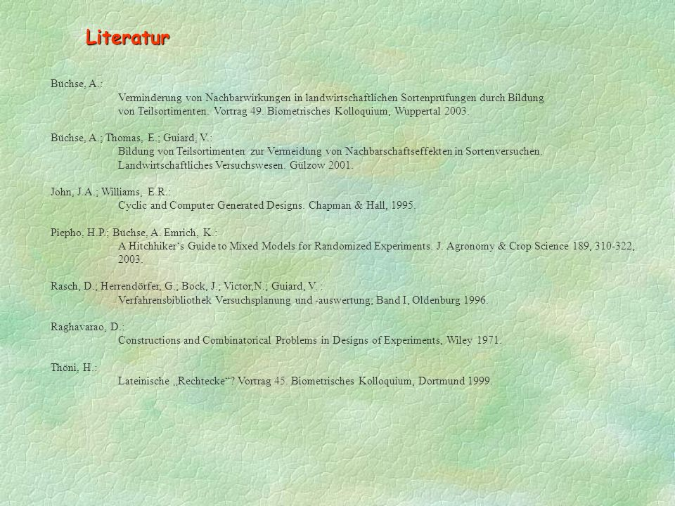 Literatur Büchse, A.: Verminderung von Nachbarwirkungen in landwirtschaftlichen Sortenprüfungen durch Bildung.