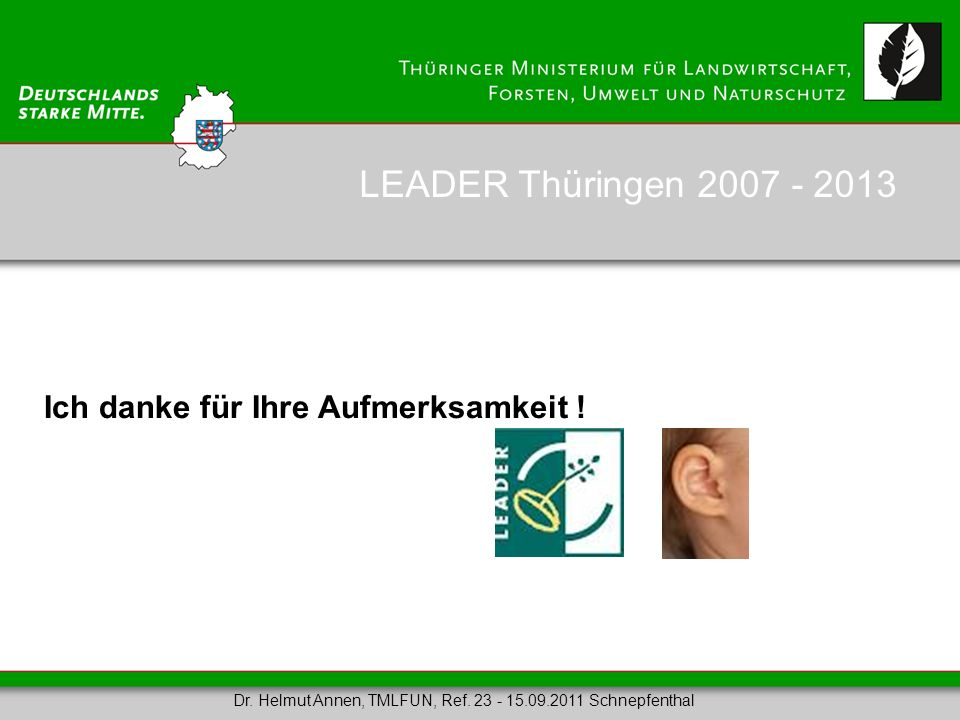 LEADER Thüringen 2007 - 2013 Ich danke für Ihre Aufmerksamkeit !