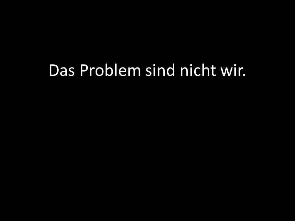 Das Problem sind nicht wir.