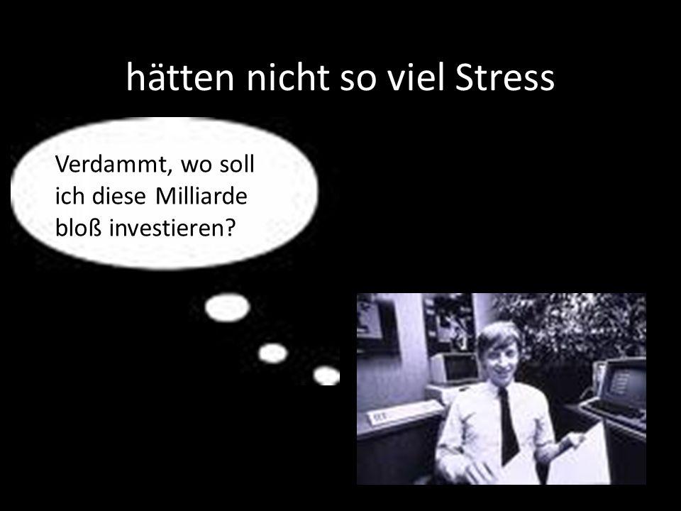 hätten nicht so viel Stress