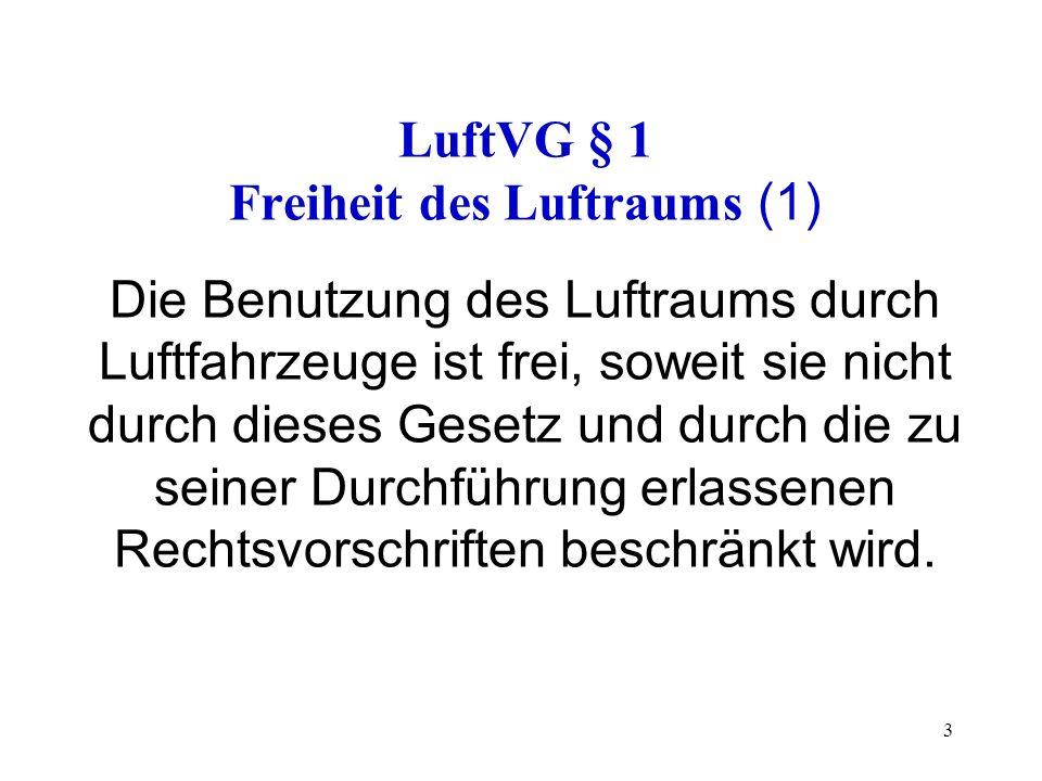 LuftVG § 1 Freiheit des Luftraums (1) Die Benutzung des Luftraums durch Luftfahrzeuge ist frei, soweit sie nicht durch dieses Gesetz und durch die zu seiner Durchführung erlassenen Rechtsvorschriften beschränkt wird.