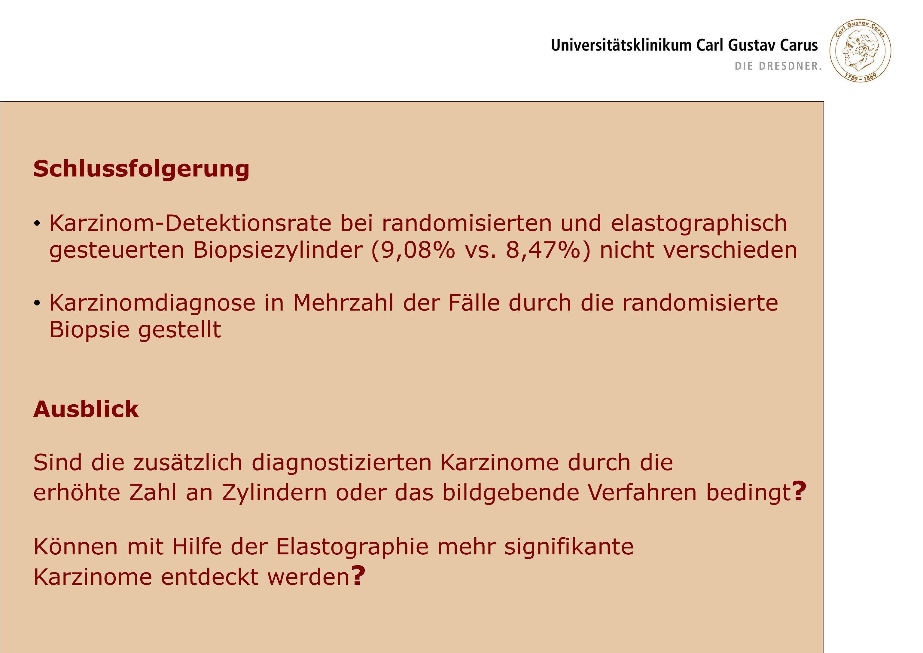 Schlussfolgerung Karzinom-Detektionsrate bei randomisierten und elastographisch. gesteuerten Biopsiezylinder (9,08% vs. 8,47%) nicht verschieden.