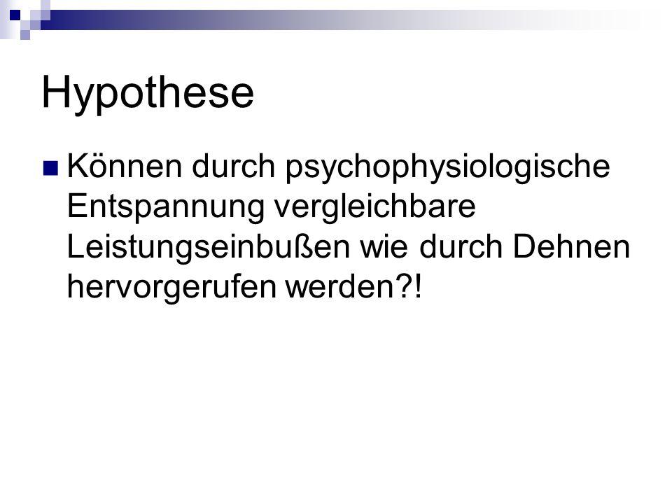 Hypothese Können durch psychophysiologische Entspannung vergleichbare Leistungseinbußen wie durch Dehnen hervorgerufen werden !