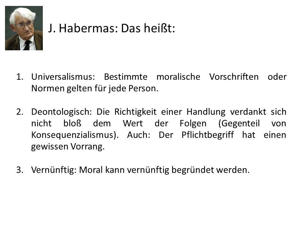 J. Habermas: Das heißt: Universalismus: Bestimmte moralische Vorschriften oder Normen gelten für jede Person.