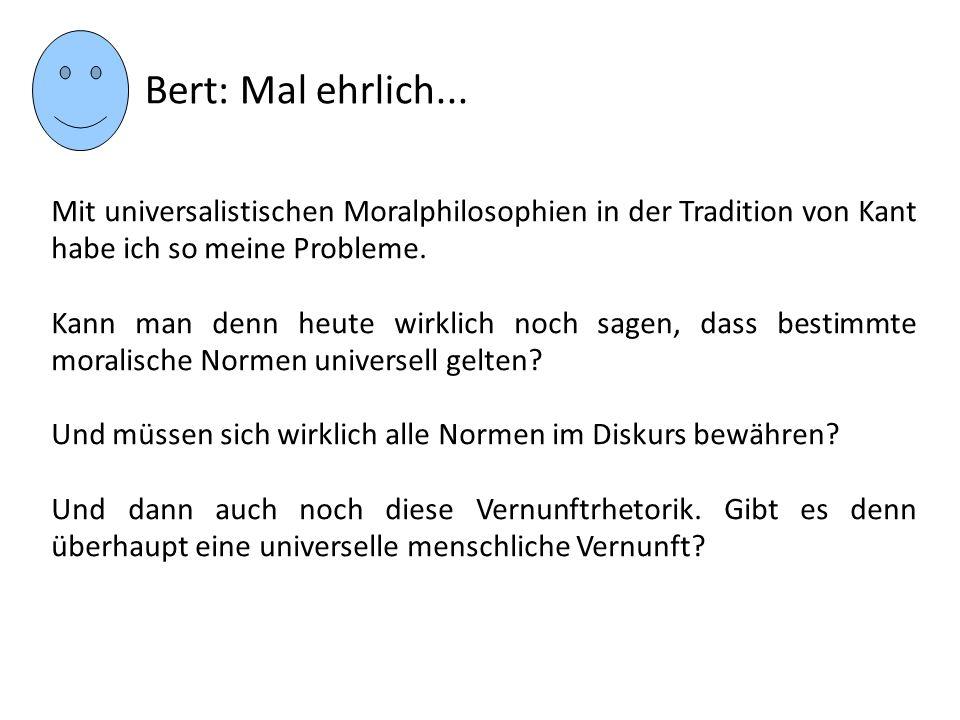 Bert: Mal ehrlich... Mit universalistischen Moralphilosophien in der Tradition von Kant habe ich so meine Probleme.