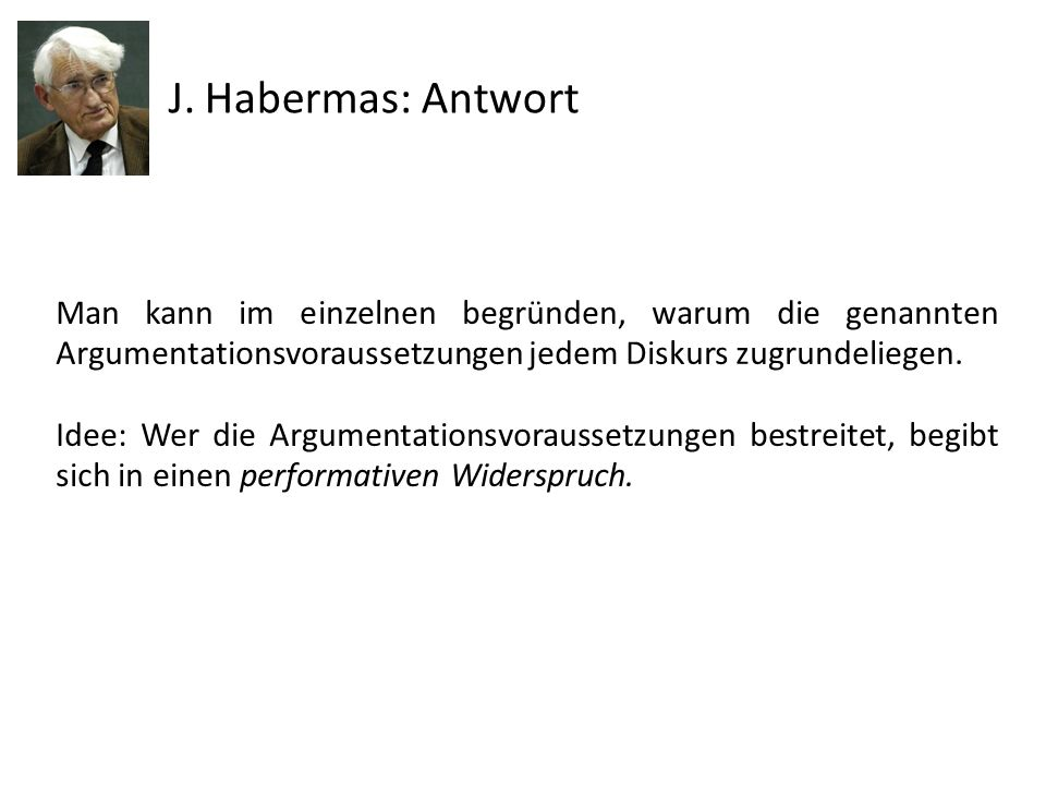 J. Habermas: Antwort Man kann im einzelnen begründen, warum die genannten Argumentationsvoraussetzungen jedem Diskurs zugrundeliegen.