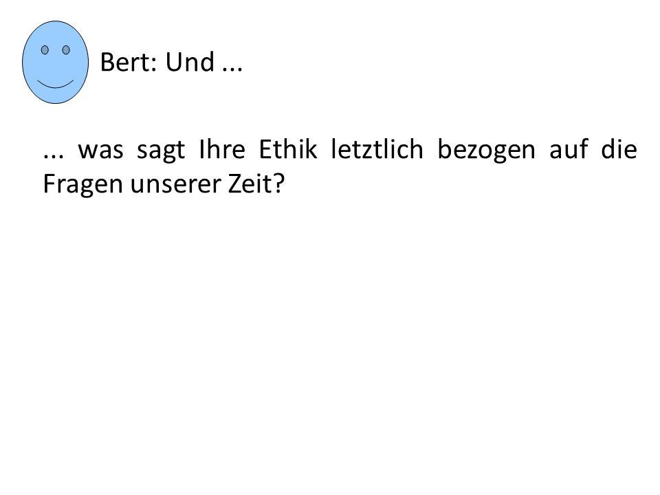 Bert: Und ... ... was sagt Ihre Ethik letztlich bezogen auf die Fragen unserer Zeit