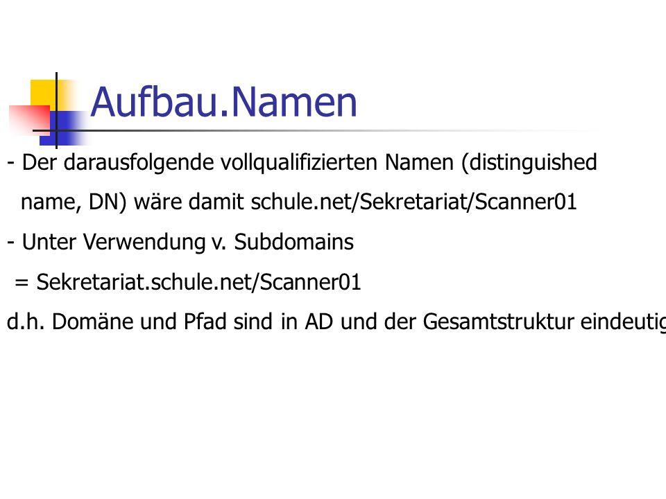 Aufbau.Namen Der darausfolgende vollqualifizierten Namen (distinguished. name, DN) wäre damit schule.net/Sekretariat/Scanner01.
