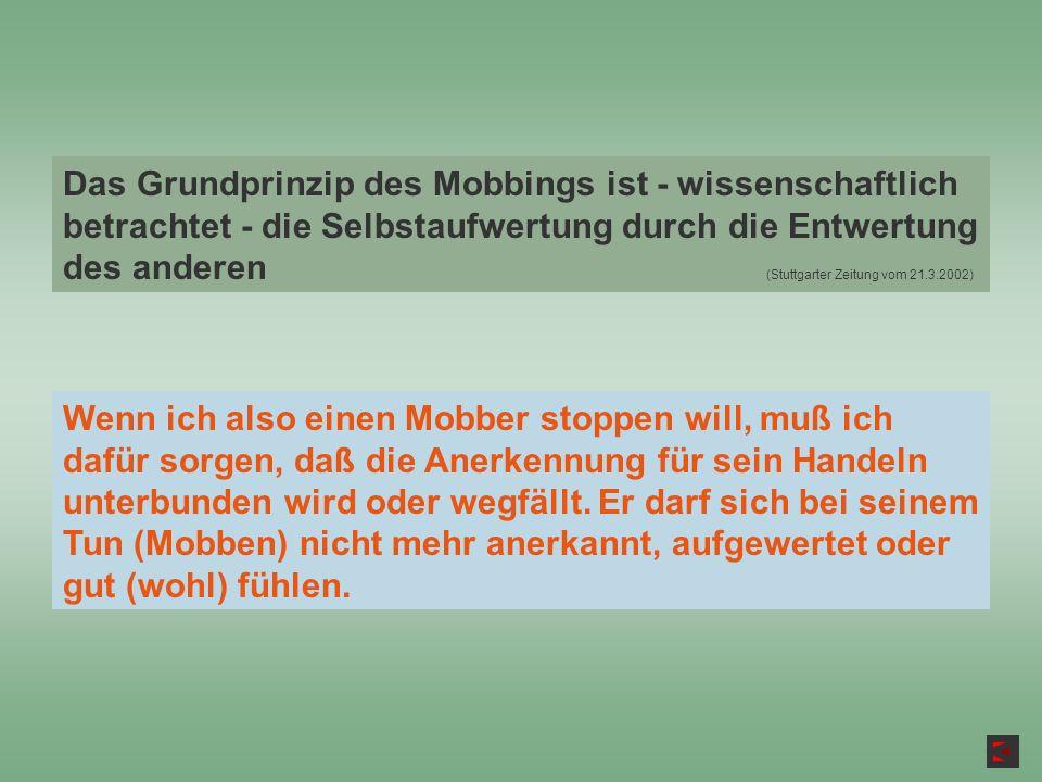 Das Grundprinzip des Mobbings ist - wissenschaftlich betrachtet - die Selbstaufwertung durch die Entwertung des anderen (Stuttgarter Zeitung vom 21.3.2002)