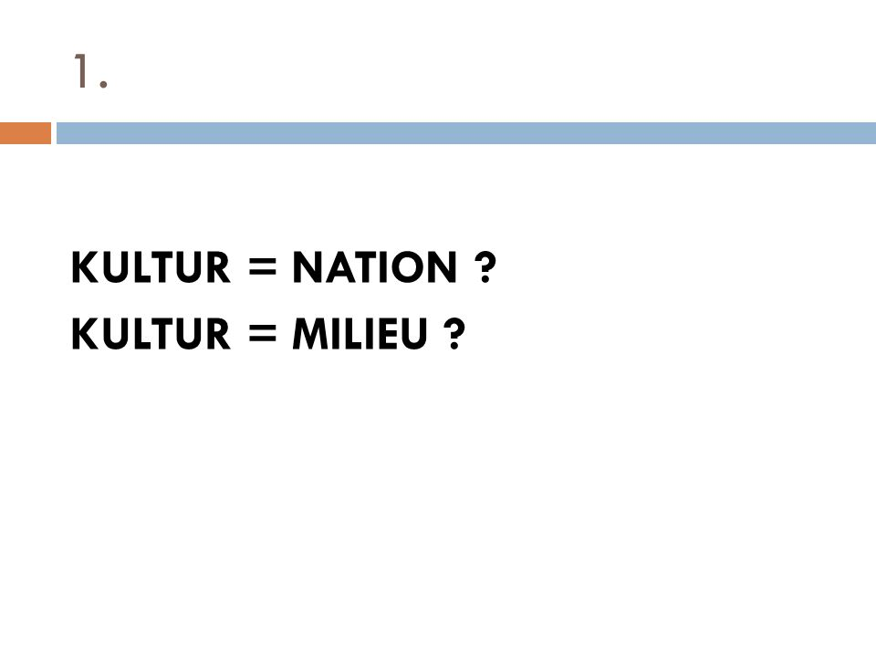 1. KULTUR = NATION KULTUR = MILIEU