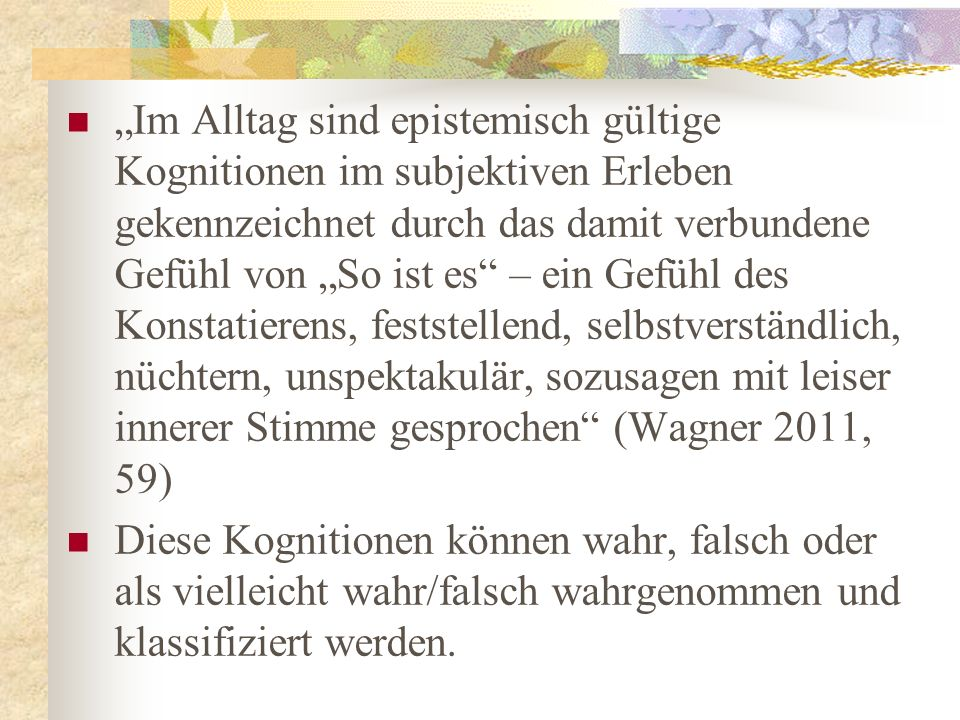 """""""Im Alltag sind epistemisch gültige Kognitionen im subjektiven Erleben gekennzeichnet durch das damit verbundene Gefühl von """"So ist es – ein Gefühl des Konstatierens, feststellend, selbstverständlich, nüchtern, unspektakulär, sozusagen mit leiser innerer Stimme gesprochen (Wagner 2011, 59)"""