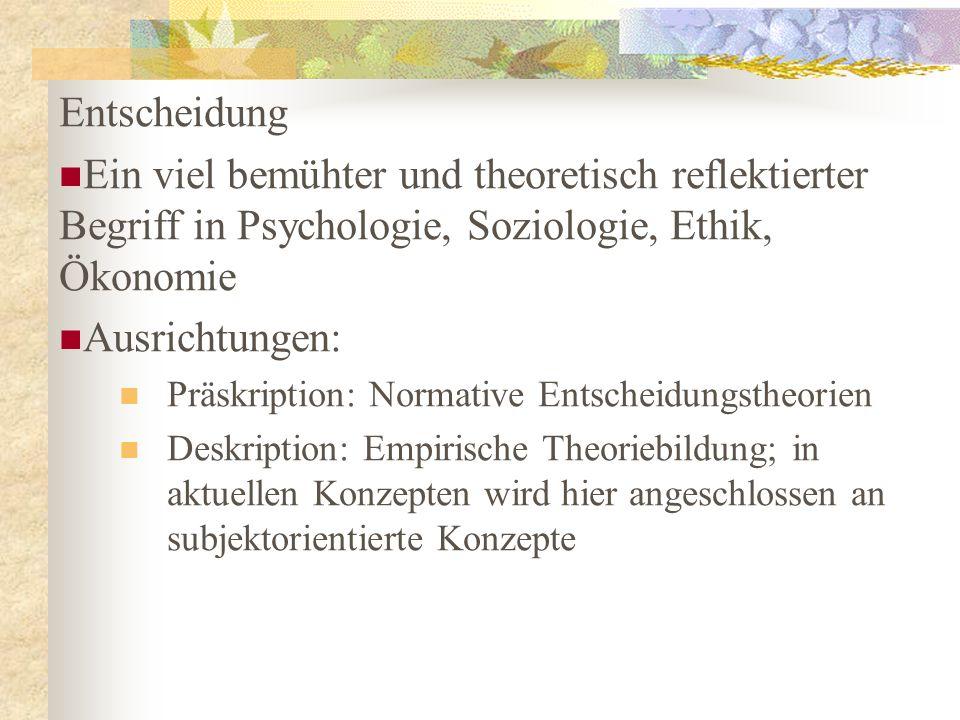 Entscheidung Ein viel bemühter und theoretisch reflektierter Begriff in Psychologie, Soziologie, Ethik, Ökonomie.