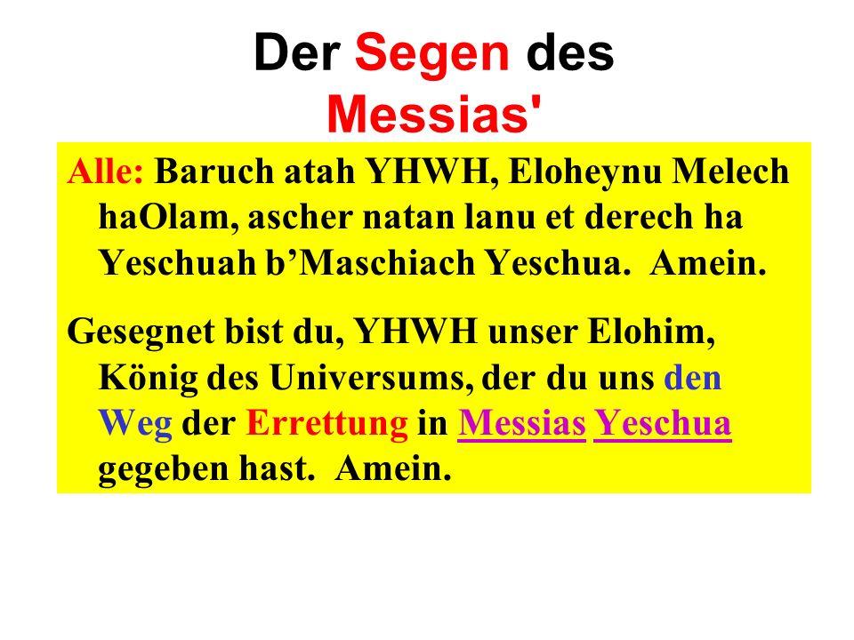 Der Segen des Messias Alle: Baruch atah YHWH, Eloheynu Melech haOlam, ascher natan lanu et derech ha Yeschuah b'Maschiach Yeschua. Amein.