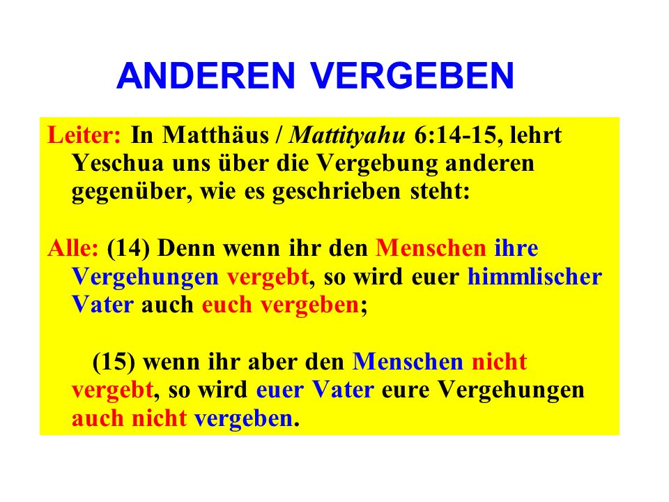 ANDEREN VERGEBENLeiter: In Matthäus / Mattityahu 6:14-15, lehrt Yeschua uns über die Vergebung anderen gegenüber, wie es geschrieben steht: