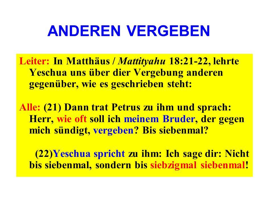 ANDEREN VERGEBENLeiter: In Matthäus / Mattityahu 18:21-22, lehrte Yeschua uns über dier Vergebung anderen gegenüber, wie es geschrieben steht: