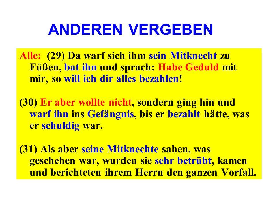 ANDEREN VERGEBENAlle: (29) Da warf sich ihm sein Mitknecht zu Füßen, bat ihn und sprach: Habe Geduld mit mir, so will ich dir alles bezahlen!
