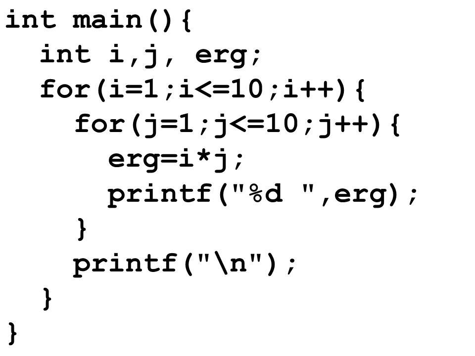 int main(){int i,j, erg; for(i=1;i<=10;i++){ for(j=1;j<=10;j++){ erg=i*j; printf( %d ,erg); } printf( \n );