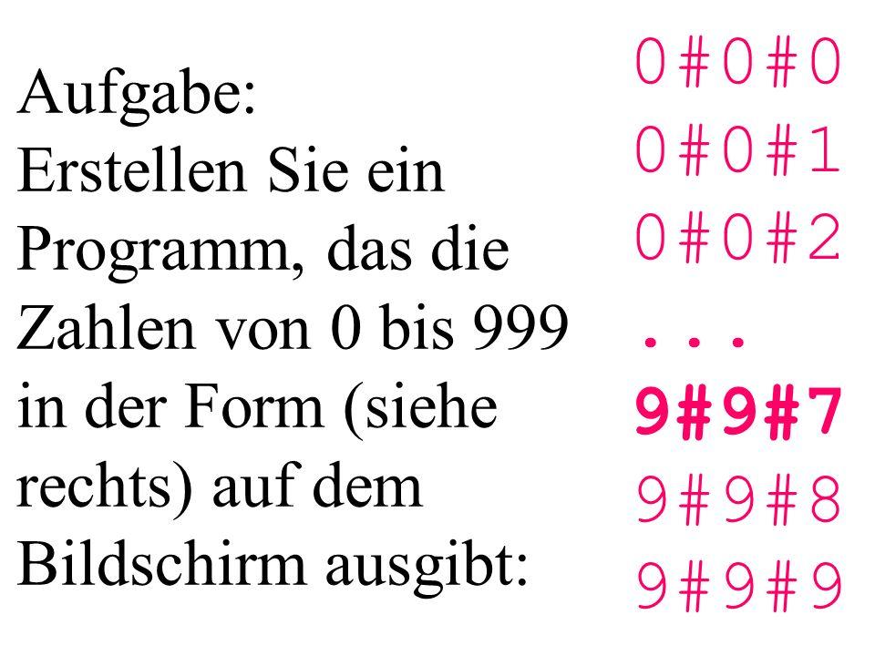 Aufgabe: Erstellen Sie ein Programm, das die Zahlen von 0 bis 999 in der Form (siehe rechts) auf dem Bildschirm ausgibt: