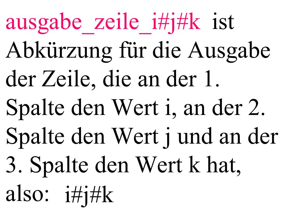 ausgabe_zeile_i#j#k ist Abkürzung für die Ausgabe der Zeile, die an der 1. Spalte den Wert i, an der 2. Spalte den Wert j und an der 3. Spalte den Wert k hat, also: