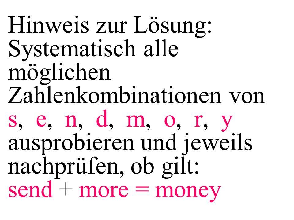 Hinweis zur Lösung: Systematisch alle möglichen Zahlenkombinationen von s, e, n, d, m, o, r, y ausprobieren und jeweils nachprüfen, ob gilt: send + more = money
